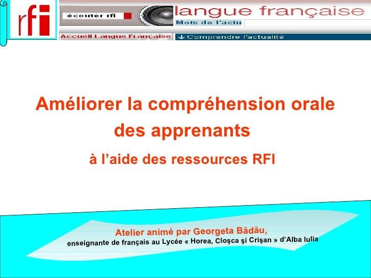 Améliorer la compréhension orale des apprenants   à l'aide des ressources RFI   Atelier animé par   Georgeta B ădău ,   en...