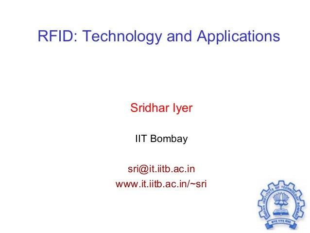 RFID: Technology and Applications Sridhar Iyer IIT Bombay sri@it.iitb.ac.in www.it.iitb.ac.in/~sri