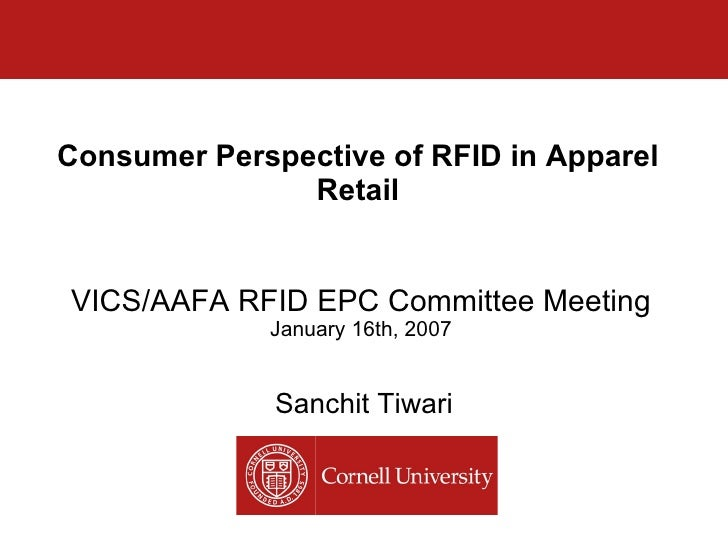Consumer Perspective of RFID in Apparel Retail Sanchit Tiwari VICS/AAFA RFID EPC Committee Meeting January 16th, 2007