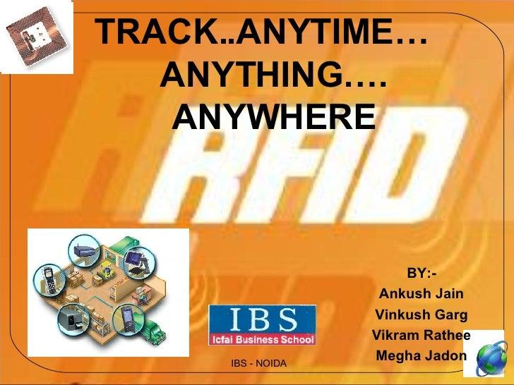 TRACK..ANYTIME… ANYTHING…. ANYWHERE BY:- Ankush Jain Vinkush Garg Vikram Rathee Megha Jadon IBS - NOIDA