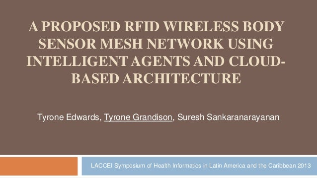 A PROPOSED RFID WIRELESS BODY SENSOR MESH NETWORK USING INTELLIGENT AGENTS AND CLOUD- BASED ARCHITECTURE Tyrone Edwards, T...