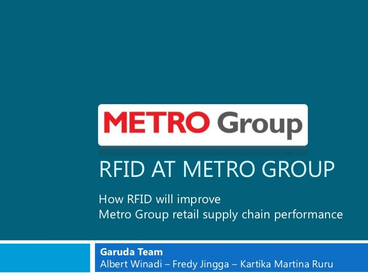 RFID AT METRO GROUPHow RFID will improveMetro Group retail supply chain performanceGaruda TeamAlbert Winadi – Fredy Jingga...