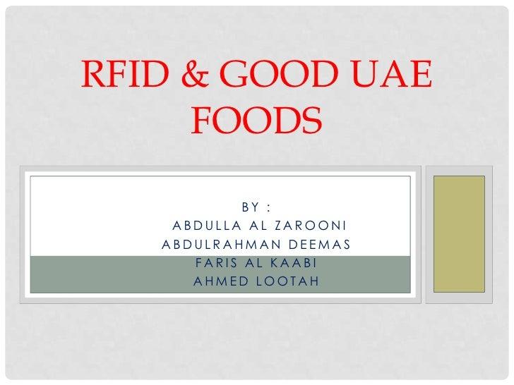 RFID & GOOD UAE     FOODS            BY :    ABDULLA AL ZAROONI   ABDULRAHMAN DEEMAS      FARIS AL KAABI      AHMED LOOTAH