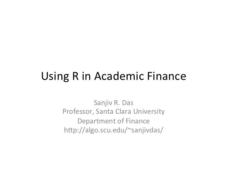 Using R in Academic Finance               Sanjiv R. Das     Professor, Santa Clara University         Department of Financ...