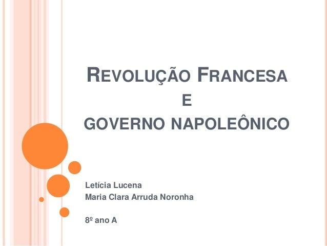REVOLUÇÃO FRANCESA E GOVERNO NAPOLEÔNICO Letícia Lucena Maria Clara Arruda Noronha 8º ano A