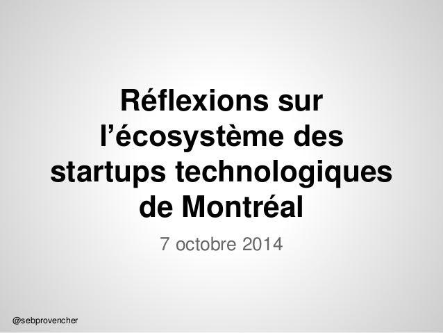 @sebprovencher  Réflexions sur  l'écosystème des  startups technologiques  de Montréal  7 octobre 2014