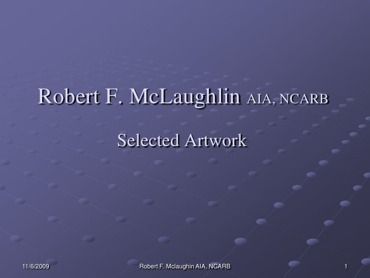 11/3/2009<br />1<br />Robert F. McLaughlin AIA, NCARB<br />Selected Artwork<br />Robert F. Mclaughin AIA, NCARB<br />