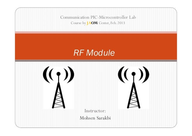 Communication PIC-Microcontroller Lab     Course by JAOM Center, Feb. 2013      RF Module           Instructor:          M...