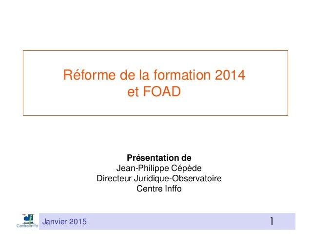 Janvier 2015 11 Réforme de la formation 2014 et FOAD Présentation de Jean-Philippe Cépède Directeur Juridique-Observatoire...