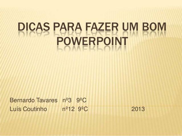 DICAS PARA FAZER UM BOMPOWERPOINTBernardo Tavares nº3 9ºCLuís Coutinho nº12 9ºC 2013