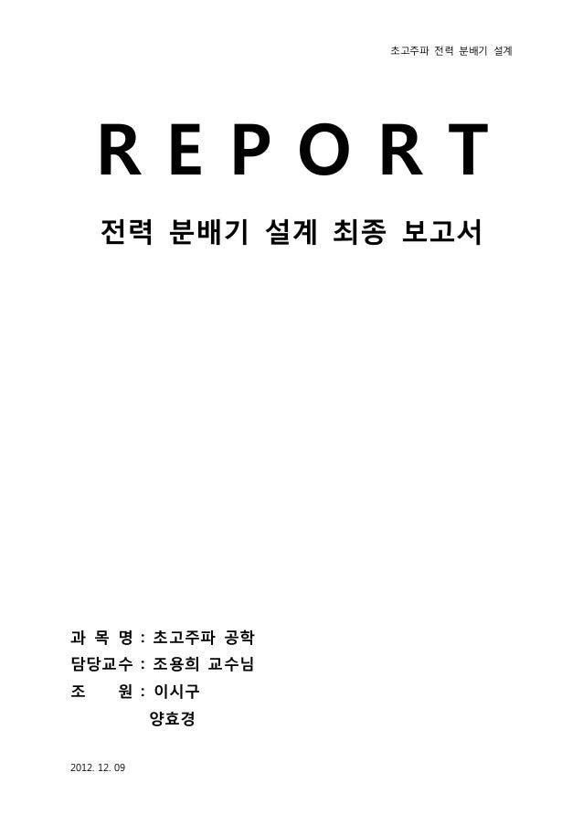 초고주파 전력 분배기 설계     REPORT      전력 분배기 설계 최종 보고서과 목 명 : 초고주파 공학담당교수 : 조용희 교수님조         원 : 이시구               양효경2012. 12. 09
