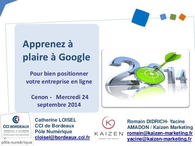 Apprenez à plaire à Google  Pour bien positionner votre entreprise en ligne Cenon - Mercredi 24 septembre 2014  Catherine ...