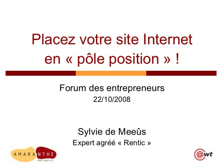 Placez votre site Internet en «pôle position» ! Forum des entrepreneurs 22/10/2008 Sylvie de Meeûs Expert agréé «Rentic»