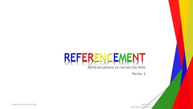 Encadrement d'un projet Web André Gentit andre.gentit@estacom.fr REFERENCEMENT Référencement et recherche Web Partie 2