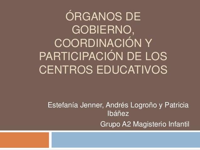 ÓRGANOS DE GOBIERNO, COORDINACIÓN Y PARTICIPACIÓN DE LOS CENTROS EDUCATIVOS Estefanía Jenner, Andrés Logroño y Patricia Ib...