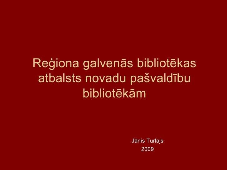 Reģiona galvenās bibliotēkas atbalsts novadu pašvaldību bibliotēkām Jānis Turlajs 2009
