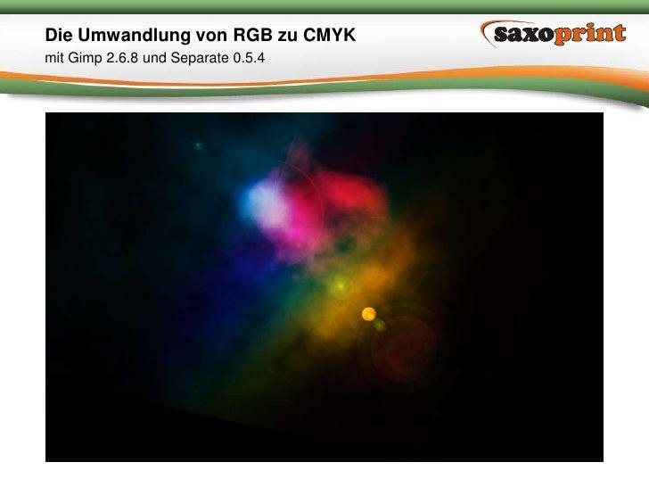 1<br />Saxoprint GmbH Digital- & Offsetdruckerei<br />Die Umwandlung von RGB zu CMYK<br />mit Gimp 2.6.8 und Separate 0.5....