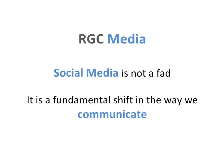 RGC  Media   Social Media  is not a fad It is a fundamental shift in the way we  communicate