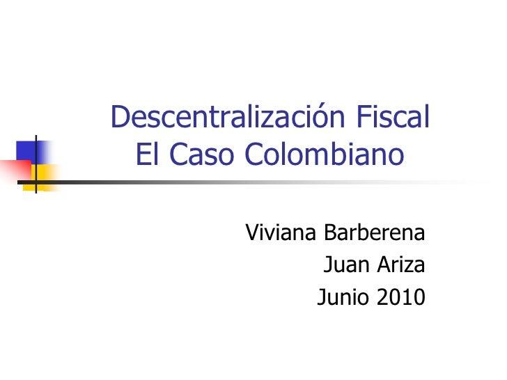 Descentralización FiscalEl Caso Colombiano<br />Viviana Barberena<br />Juan Ariza<br />Junio 2010<br />