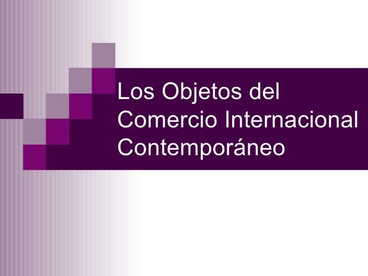 Los Objetos del  Comercio Internacional Contemporáneo