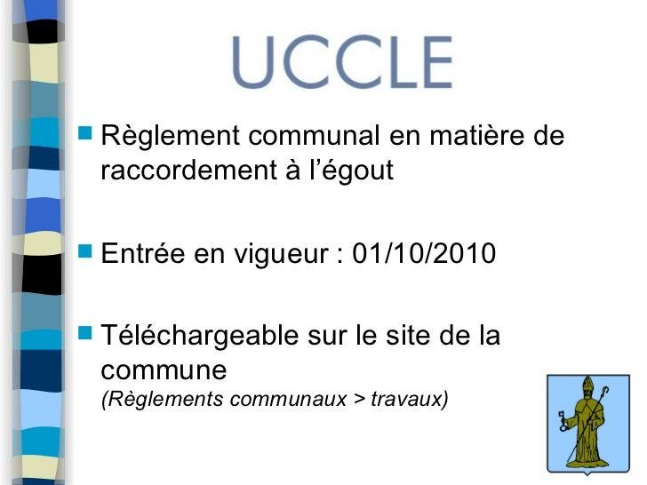 <ul><li>Règlement communal en matière de raccordement à l'égout </li></ul><ul><li>Entrée en vigueur : 01/10/2010 </li></ul...