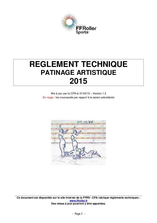 - Page 1 - REGLEMENT TECHNIQUE PATINAGE ARTISTIQUE 2015 Mis à jour par la CPA le 31/03/15 – Version 1.3 En rouge : les nou...
