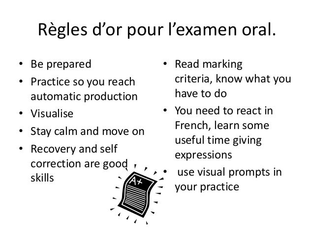 Règles d'or pour l'examen oral. • Be prepared • Practice so you reach automatic production • Visualise • Stay calm and mov...