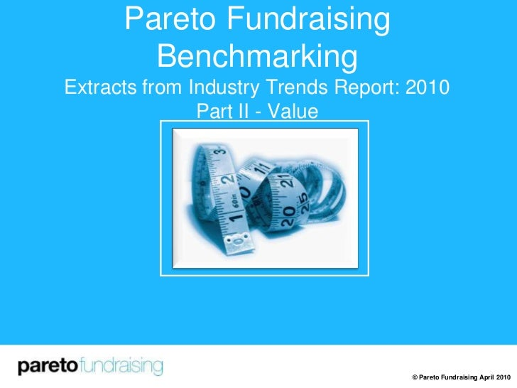 Pareto Fundraising BenchmarkingExtracts from Industry Trends Report: 2010Part II - Value<br />© Pareto Fundraising April 2...