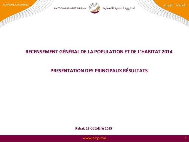 www.hcp.ma 1 RECENSEMENT GÉNÉRAL DE LA POPULATION ET DE L'HABITAT 2014 PRESENTATION DES PRINCIPAUX RÉSULTATS Rabat, 13 oct...