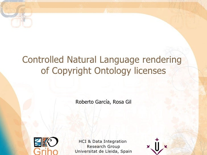 Controlled Natural Language rendering  of Copyright Ontology licenses Roberto García, Rosa Gil HCI & Data Integration  Res...