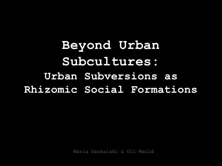 Beyond Urban Subcultures: Urban Subversions as Rhizomic Social Formations<br />Maria Daskalaki & Oli Mould<br />