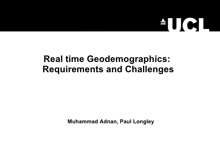 Real time Geodemographics:  Requirements and Challenges Muhammad Adnan, Paul Longley