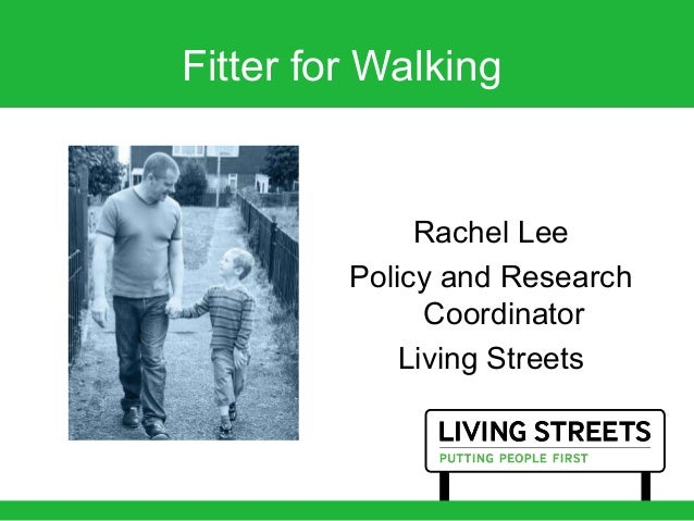 Fitter for Walking Rachel Lee Policy and Research Coordinator Living Streets
