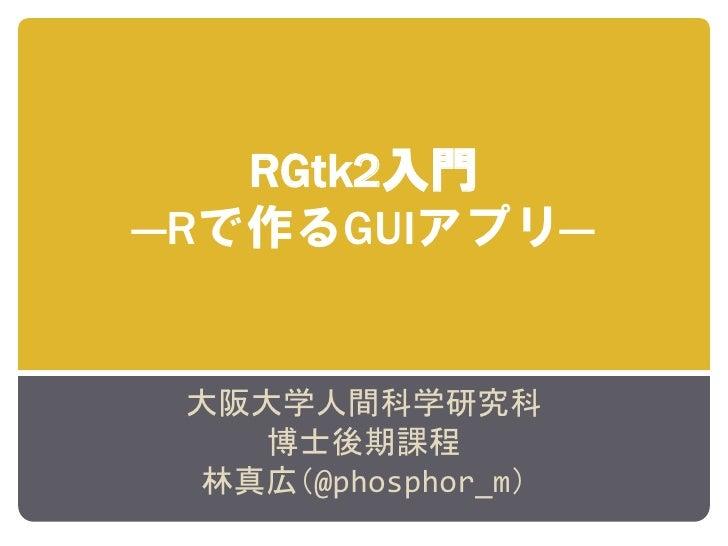 RGtk2入門 ―Rで作るGUIアプリ―    大阪大学人間科学研究科    博士後期課程  林真広(@phosphor_m)