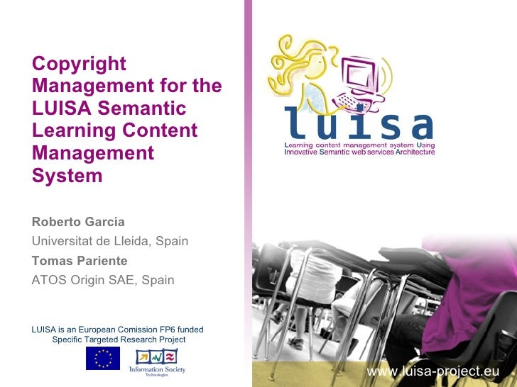 Copyright Management for the LUISA Semantic Learning Content Management System Roberto García Universitat de Lleida, Spain...