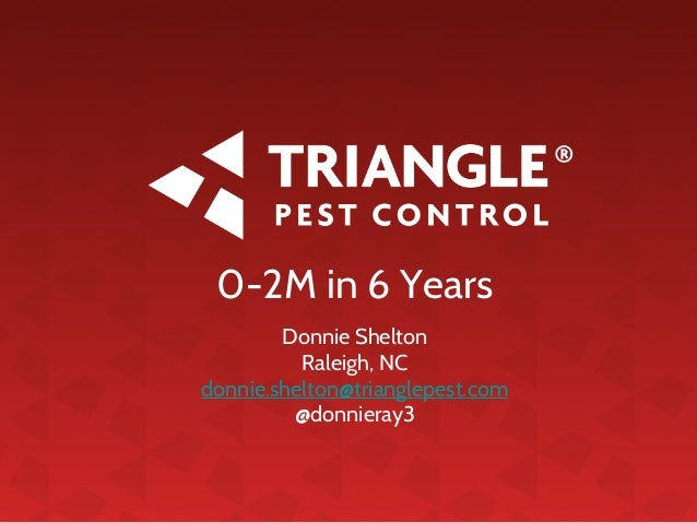 0-2M in 6 Years Donnie Shelton Raleigh, NC donnie.shelton@trianglepest.com @donnieray3