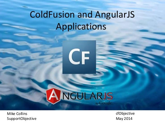 ColdFusion and AngularJS Applications Mike Collins SupportObjective cfObjective May 2014