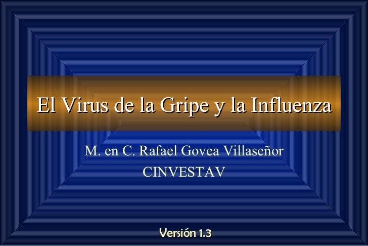 El Virus de la Gripe y la Influenza M. en C. Rafael Govea Villaseñor CINVESTAV Versión 1.3