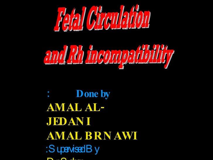 Fetal Circulation and Rh incompatibility Done by: AMAL AL-JEDANI AMAL BRNAWI Supervised By: Dr.Sahar