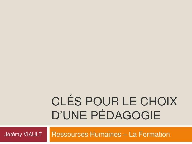 CLÉS POUR LE CHOIX                 D'UNE PÉDAGOGIE                 Ressources Humaines – La Formation Jérémy VIAULT