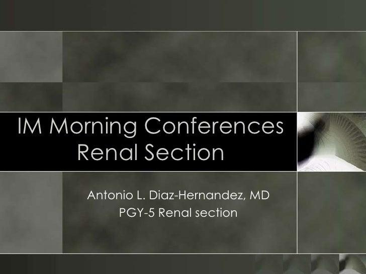 IM Morning ConferencesRenal Section<br />Antonio L. Diaz-Hernandez, MD<br />PGY-5 Renal section<br />