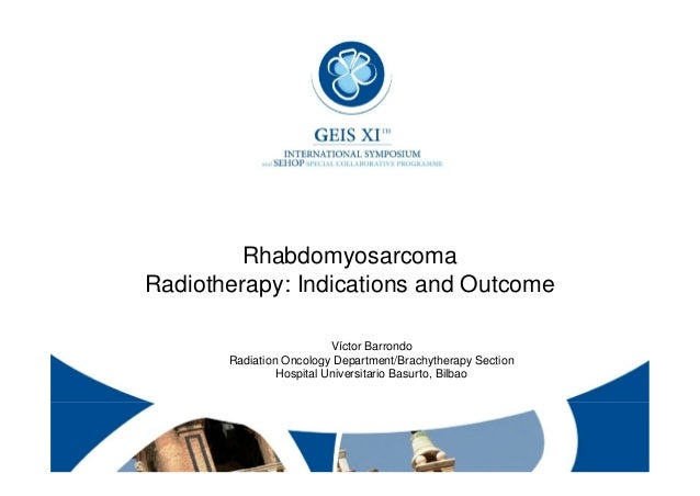 Rhabdomyosarcoma Radiotherapy: Indications and Outcome Víctor Barrondo Radiation Oncology Department/Brachytherapy Section...