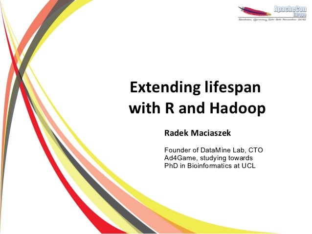 Extending lifespanwith R and Hadoop    Radek Maciaszek    Founder of DataMine Lab, CTO    Ad4Game, studying towards    PhD...