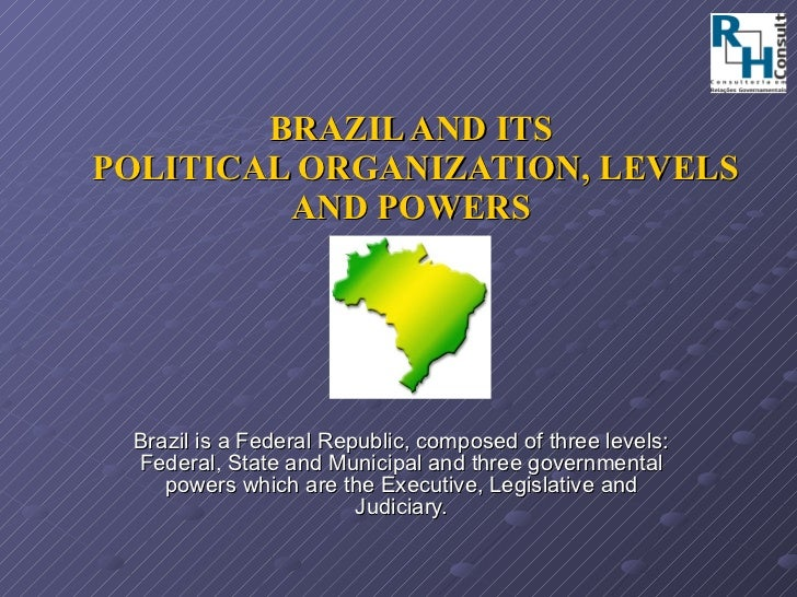 BRAZIL AND ITS  POLITICAL ORGANIZATION, LEVELS AND POWERS Brazil is a Federal Republic, composed of three levels: Federal,...