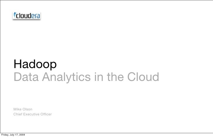 Hadoop           Data Analytics in the Cloud            Mike Olson           Chief Executive Officer     Friday, July 17, 2...