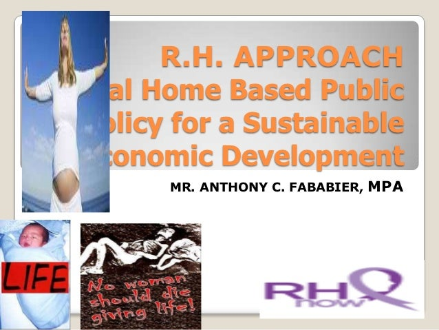 R.H. APPROACHReal Home Based PublicPolicy for a SustainableEconomic Development       MR. ANTHONY C. FABABIER, MPA