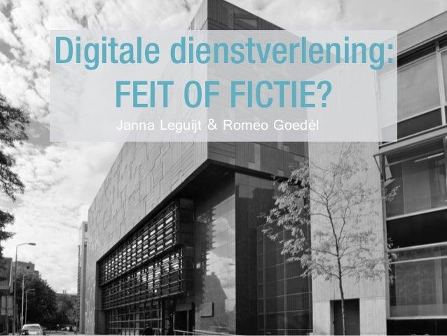 Digitale dienstverlening: FEIT OF FICTIE? Janna Leguijt & Romeo Goedèl