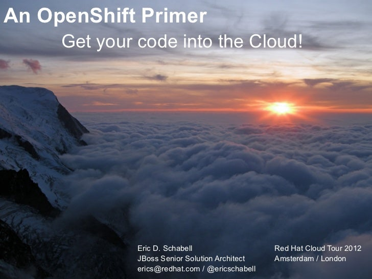 An OpenShift Primer     Get your code into the Cloud!              Eric D. Schabell                   Red Hat Cloud Tour 2...