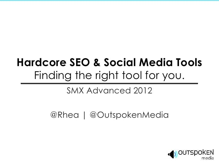 Hardcore SEO & Social Media Tools   Finding the right tool for you.         SMX Advanced 2012      @Rhea | @OutspokenMedia