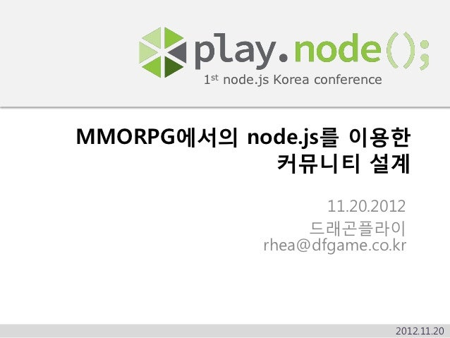 1st node.js Korea conferenceMMORPG에서의 node.js를 이용한            커뮤니티 설계                        11.20.2012                   ...